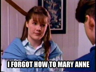 I forgot how to Mary Anne.