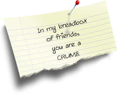 In my breadbox of friends you are a CRUMB.