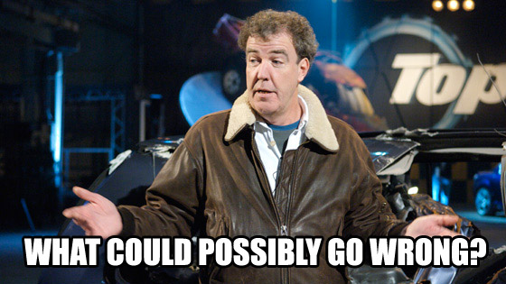 What could possibly go wrong - Jeremy Clarkson