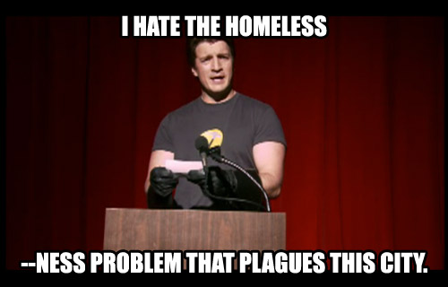 I hate the homeless ... ness problem that plagues this city.